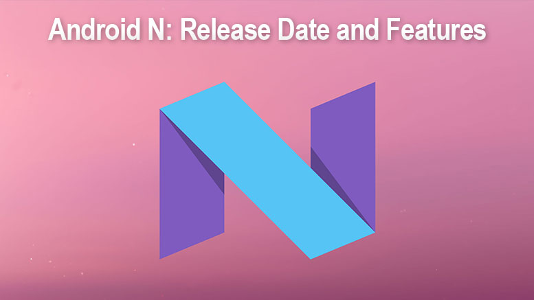 Android N: Release Date and Features